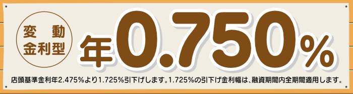 変動金利型 年0.750% 店頭基準金利2.475%より1.725%引下げします。1.725%の引下げ金利幅は、融資期間内全期間適用します。